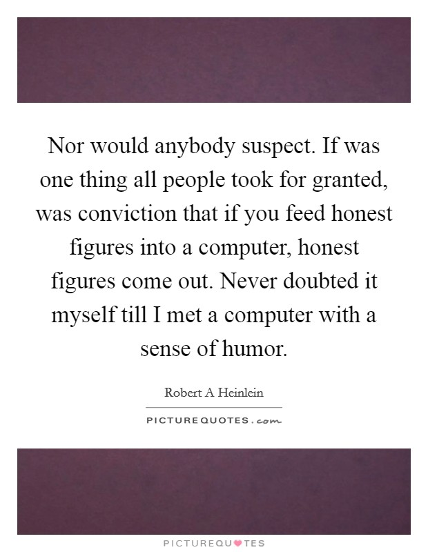 Nor would anybody suspect. If was one thing all people took for granted, was conviction that if you feed honest figures into a computer, honest figures come out. Never doubted it myself till I met a computer with a sense of humor Picture Quote #1