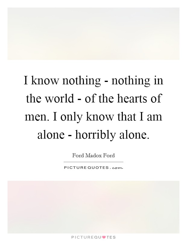 I know nothing - nothing in the world - of the hearts of men. I only know that I am alone - horribly alone Picture Quote #1