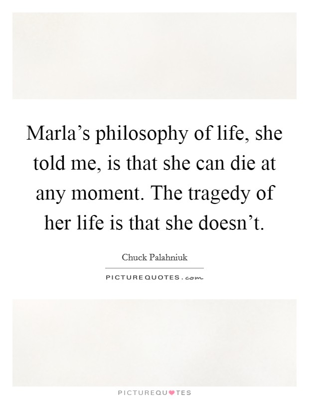 Marla's philosophy of life, she told me, is that she can die at any moment. The tragedy of her life is that she doesn't Picture Quote #1