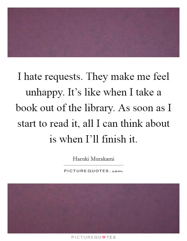 I hate requests. They make me feel unhappy. It's like when I take a book out of the library. As soon as I start to read it, all I can think about is when I'll finish it Picture Quote #1