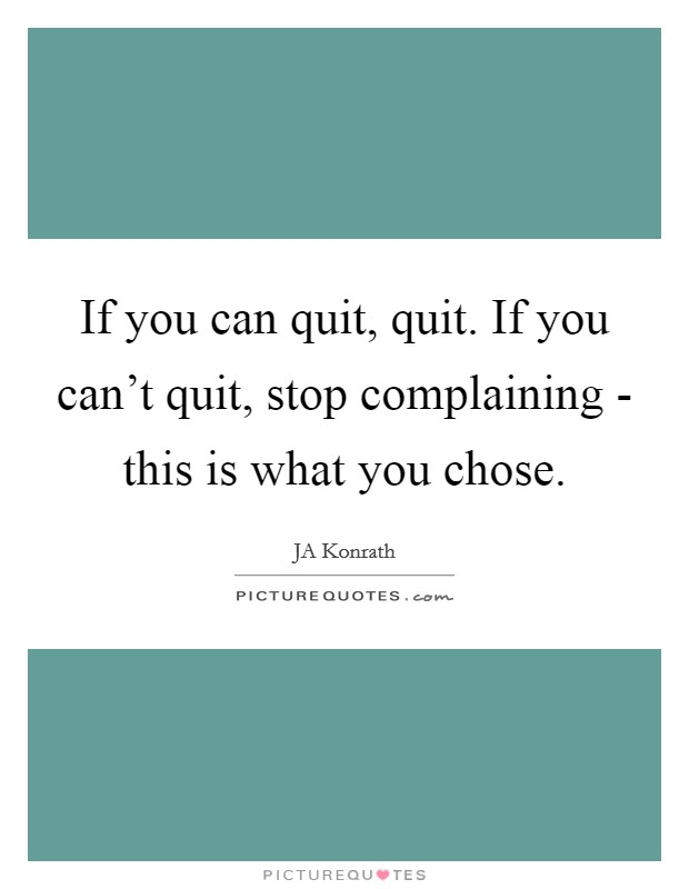 If you can quit, quit. If you can't quit, stop complaining - this is what you chose Picture Quote #1