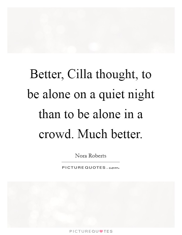 Better, Cilla thought, to be alone on a quiet night than to be alone in a crowd. Much better Picture Quote #1