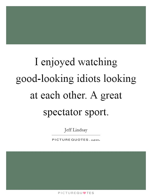 I enjoyed watching good-looking idiots looking at each other. A great spectator sport Picture Quote #1