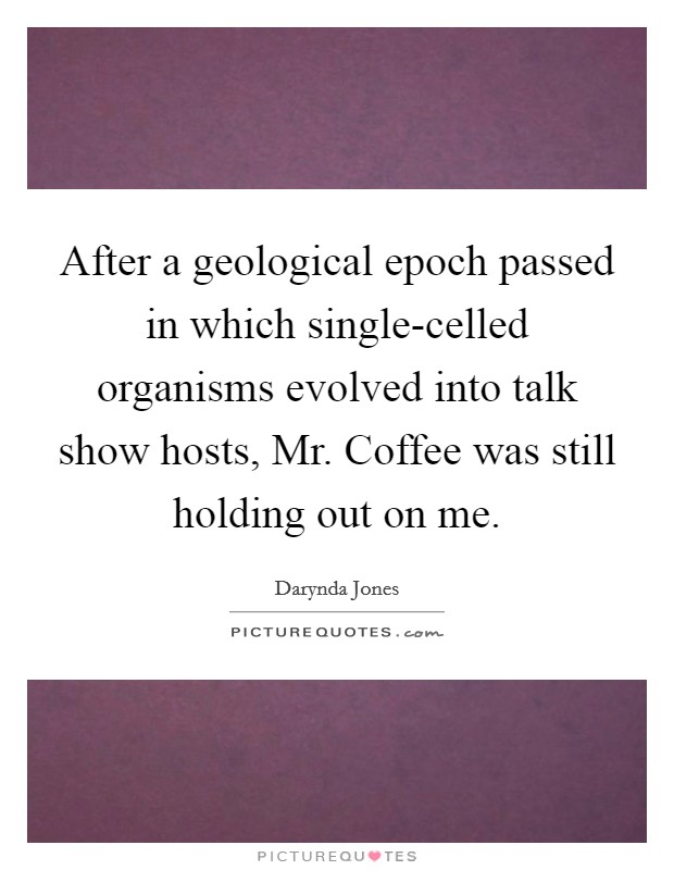 After a geological epoch passed in which single-celled organisms evolved into talk show hosts, Mr. Coffee was still holding out on me Picture Quote #1