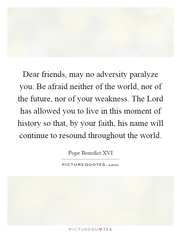 Dear friends, may no adversity paralyze you. Be afraid neither of the world, nor of the future, nor of your weakness. The Lord has allowed you to live in this moment of history so that, by your faith, his name will continue to resound throughout the world Picture Quote #1