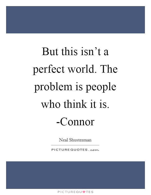 But this isn't a perfect world. The problem is people who think it is. -Connor Picture Quote #1