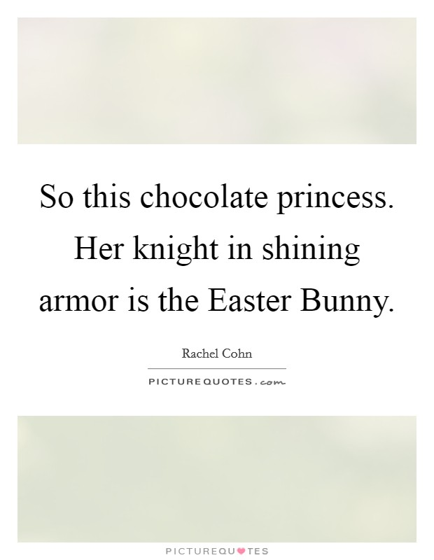 So this chocolate princess. Her knight in shining armor is the Easter Bunny Picture Quote #1