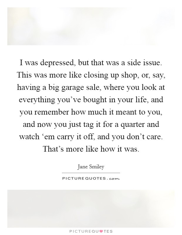 I was depressed, but that was a side issue. This was more like closing up shop, or, say, having a big garage sale, where you look at everything you've bought in your life, and you remember how much it meant to you, and now you just tag it for a quarter and watch 'em carry it off, and you don't care. That's more like how it was Picture Quote #1
