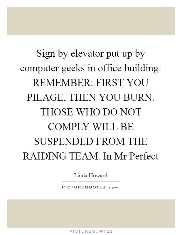 Sign by elevator put up by computer geeks in office building: REMEMBER: FIRST YOU PILAGE, THEN YOU BURN. THOSE WHO DO NOT COMPLY WILL BE SUSPENDED FROM THE RAIDING TEAM. In Mr Perfect Picture Quote #1