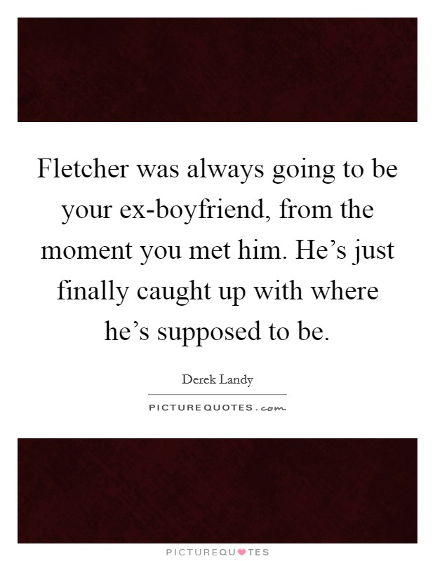 Fletcher was always going to be your ex-boyfriend, from the