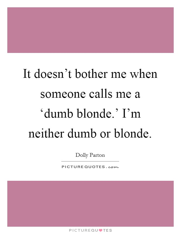 It doesn't bother me when someone calls me a 'dumb blonde.' I'm neither dumb or blonde Picture Quote #1