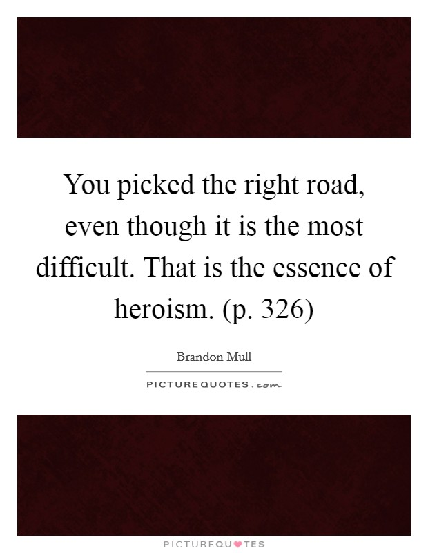 You picked the right road, even though it is the most difficult. That is the essence of heroism. (p. 326) Picture Quote #1