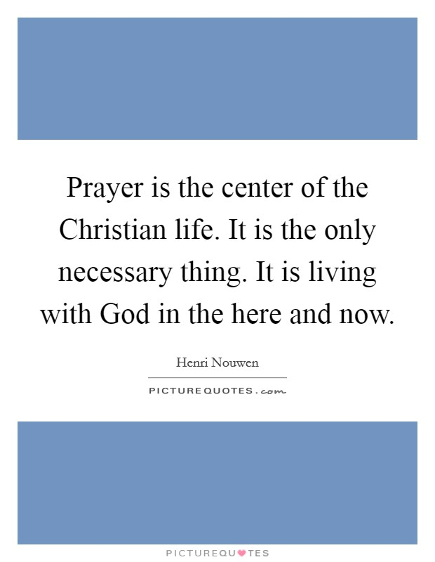 Prayer is the center of the Christian life. It is the only necessary thing. It is living with God in the here and now Picture Quote #1