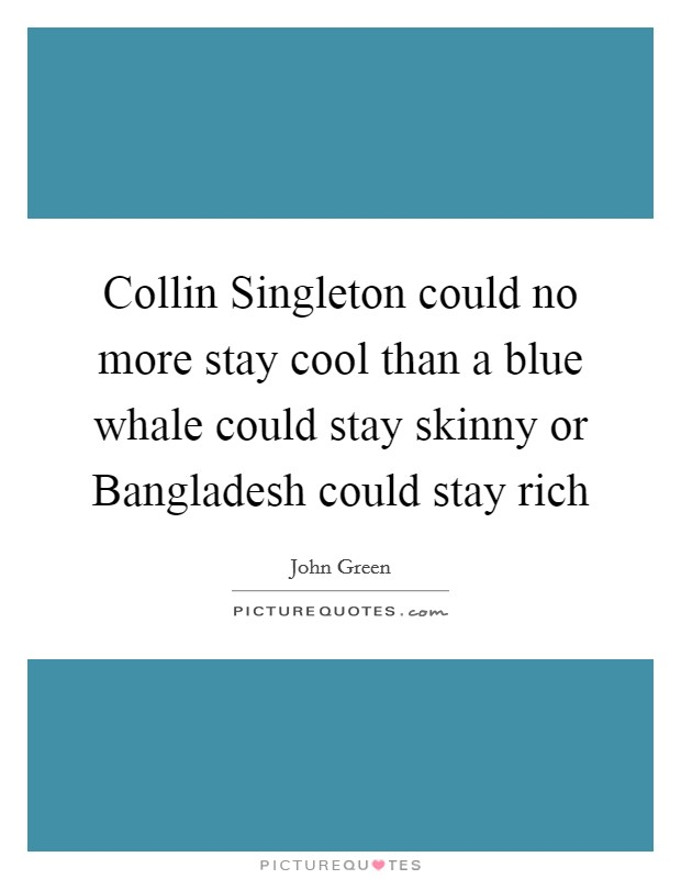 Collin Singleton could no more stay cool than a blue whale could stay skinny or Bangladesh could stay rich Picture Quote #1
