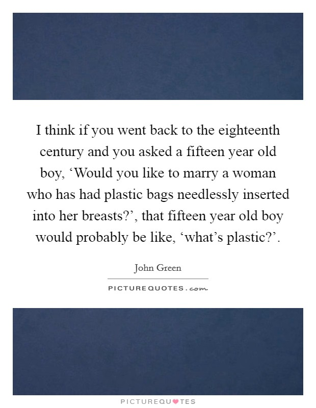 I think if you went back to the eighteenth century and you asked a fifteen year old boy, 'Would you like to marry a woman who has had plastic bags needlessly inserted into her breasts?', that fifteen year old boy would probably be like, 'what's plastic?' Picture Quote #1