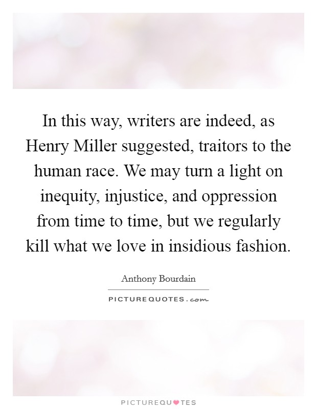 In this way, writers are indeed, as Henry Miller suggested, traitors to the human race. We may turn a light on inequity, injustice, and oppression from time to time, but we regularly kill what we love in insidious fashion Picture Quote #1