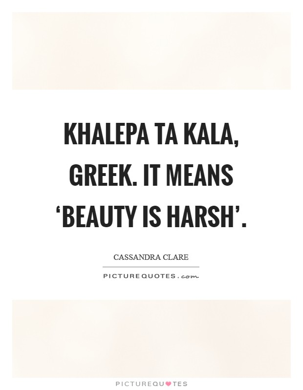 Khalepa ta kala, greek. It means 'beauty is harsh' Picture Quote #1