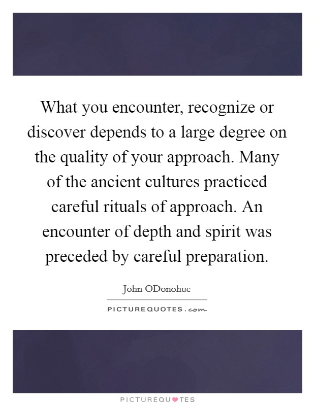 What you encounter, recognize or discover depends to a large degree on the quality of your approach. Many of the ancient cultures practiced careful rituals of approach. An encounter of depth and spirit was preceded by careful preparation Picture Quote #1