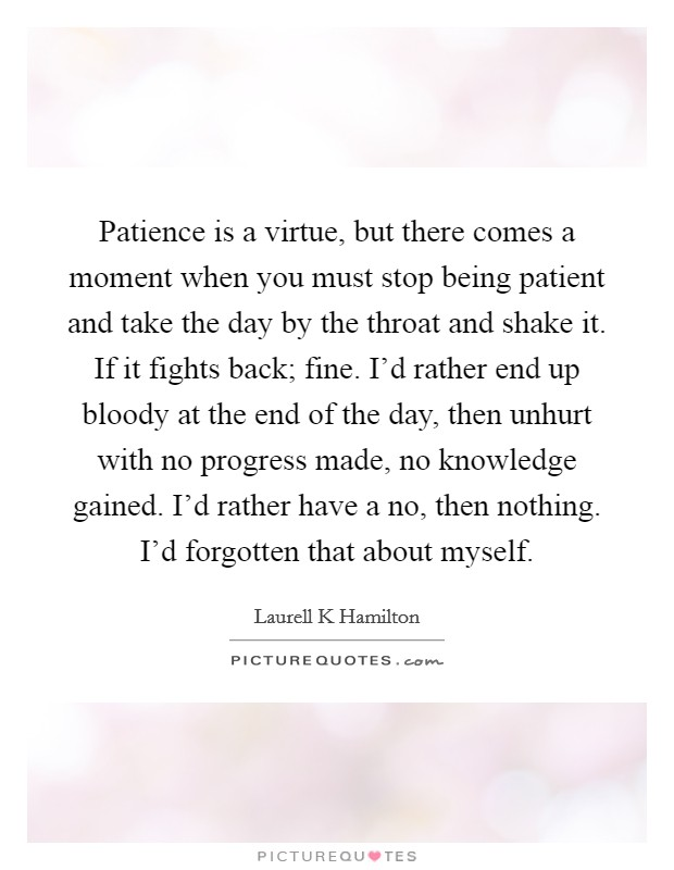 Patience is a virtue, but there comes a moment when you must stop being patient and take the day by the throat and shake it. If it fights back; fine. I'd rather end up bloody at the end of the day, then unhurt with no progress made, no knowledge gained. I'd rather have a no, then nothing. I'd forgotten that about myself Picture Quote #1