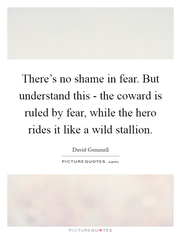 There's no shame in fear. But understand this - the coward is ruled by fear, while the hero rides it like a wild stallion Picture Quote #1