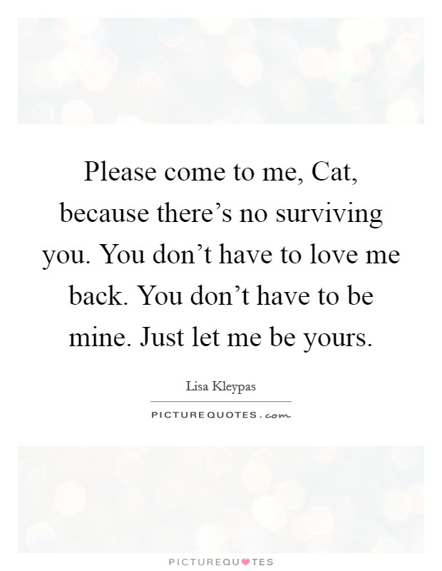 Please come to me, Cat, because there's no surviving you. You don't have to love me back. You don't have to be mine. Just let me be yours Picture Quote #1