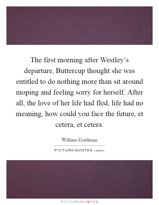 The first morning after Westley's departure, Buttercup thought she was entitled to do nothing more than sit around moping and feeling sorry for herself. After all, the love of her life had fled, life had no meaning, how could you face the future, et cetera, et cetera Picture Quote #1