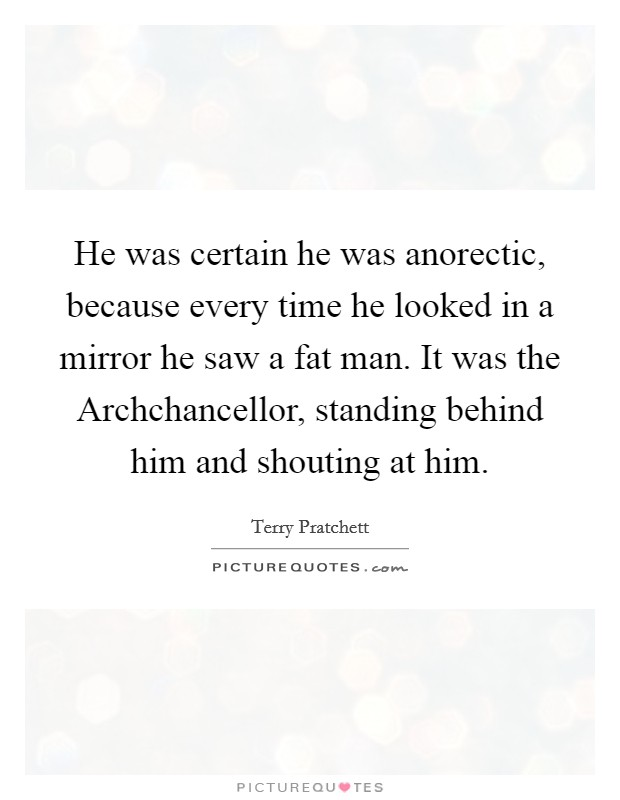 He was certain he was anorectic, because every time he looked in a mirror he saw a fat man. It was the Archchancellor, standing behind him and shouting at him Picture Quote #1