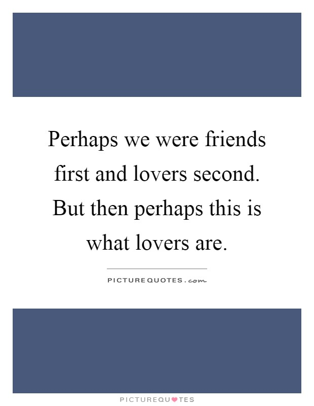 Perhaps we were friends first and lovers second. But then perhaps this is what lovers are Picture Quote #1