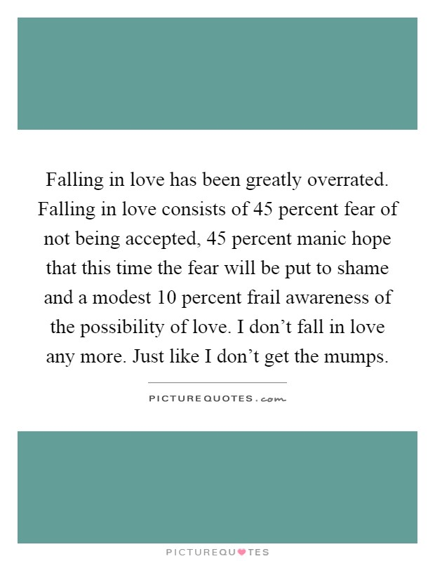 Falling in love has been greatly overrated. Falling in love consists of 45 percent fear of not being accepted, 45 percent manic hope that this time the fear will be put to shame and a modest 10 percent frail awareness of the possibility of love. I don't fall in love any more. Just like I don't get the mumps Picture Quote #1