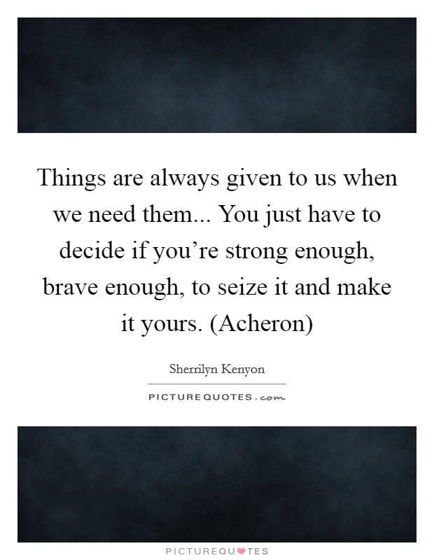Things are always given to us when we need them... You just have to decide if you're strong enough, brave enough, to seize it and make it yours. (Acheron) Picture Quote #1