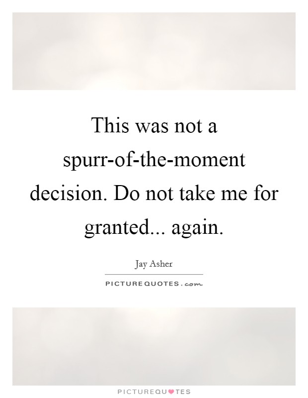 This was not a spurr-of-the-moment decision. Do not take me for granted... again Picture Quote #1
