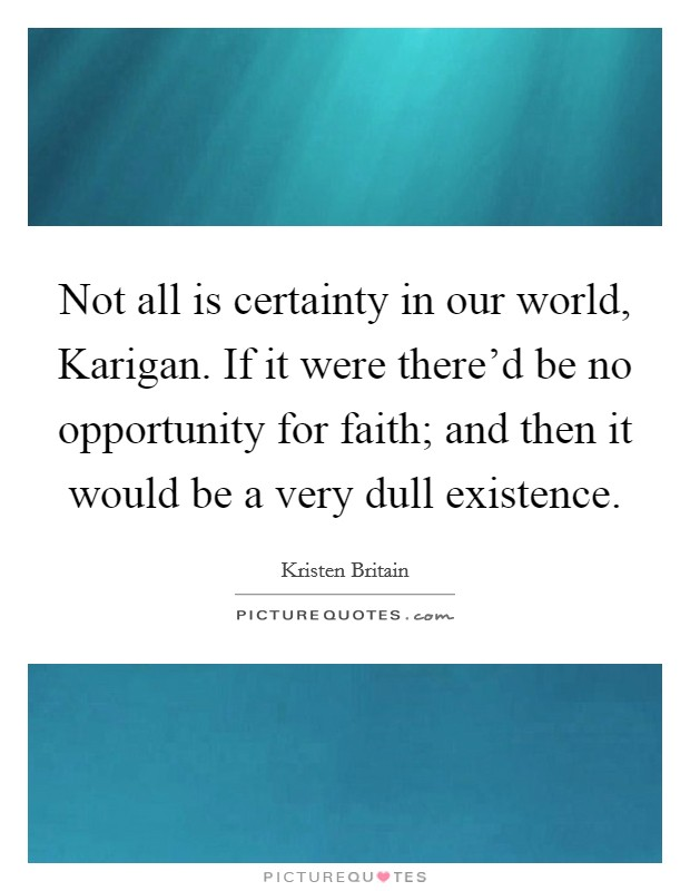 Not all is certainty in our world, Karigan. If it were there'd be no opportunity for faith; and then it would be a very dull existence Picture Quote #1