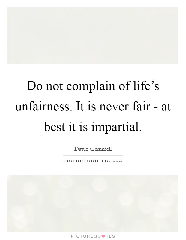 Do not complain of life's unfairness. It is never fair - at best it is impartial Picture Quote #1