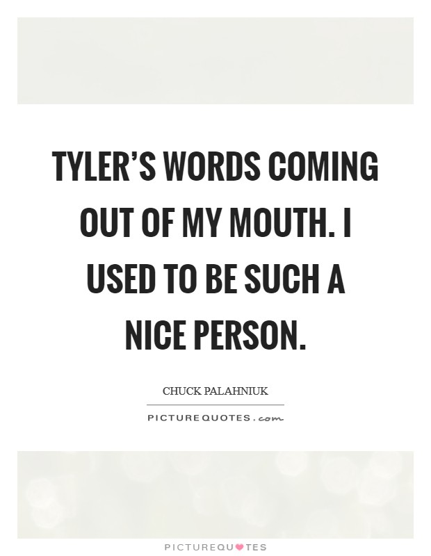 Tyler's words coming out of my mouth. I used to be such a nice person Picture Quote #1