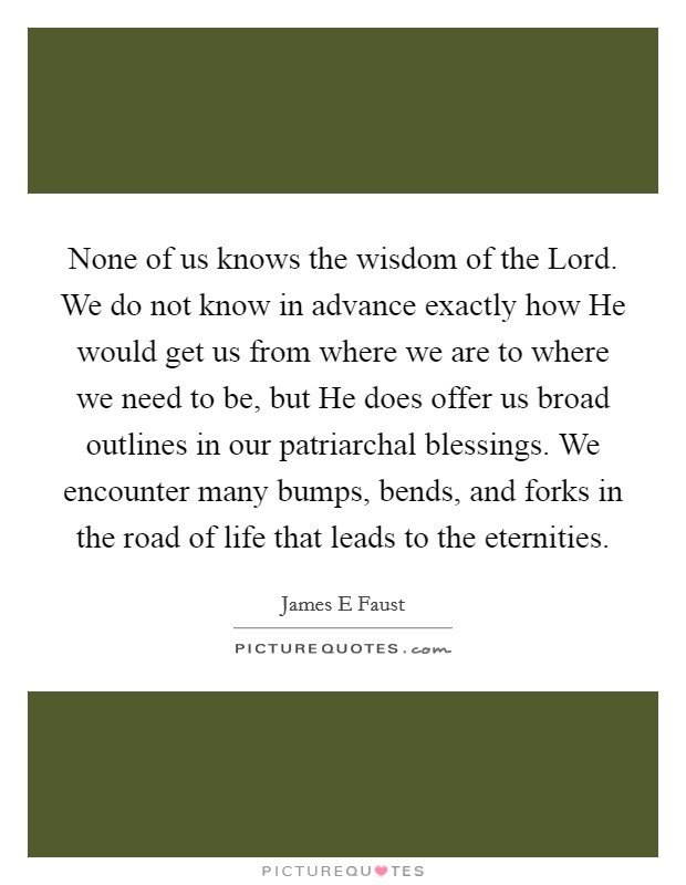 None of us knows the wisdom of the Lord. We do not know in advance exactly how He would get us from where we are to where we need to be, but He does offer us broad outlines in our patriarchal blessings. We encounter many bumps, bends, and forks in the road of life that leads to the eternities Picture Quote #1