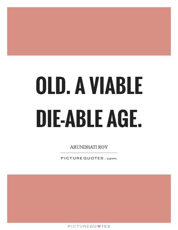 Old. A viable die-able age Picture Quote #1