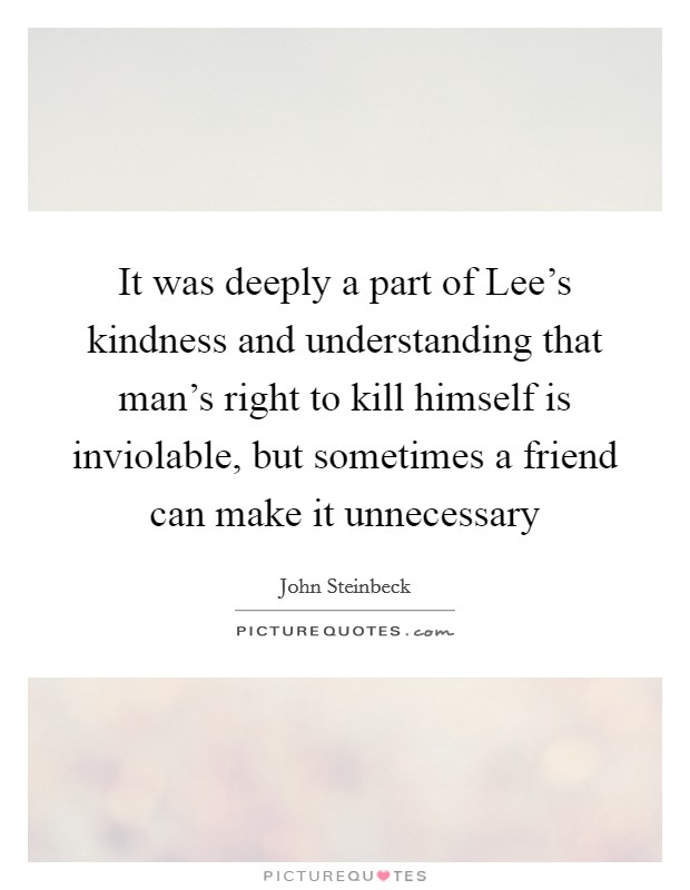 It was deeply a part of Lee's kindness and understanding that man's right to kill himself is inviolable, but sometimes a friend can make it unnecessary Picture Quote #1