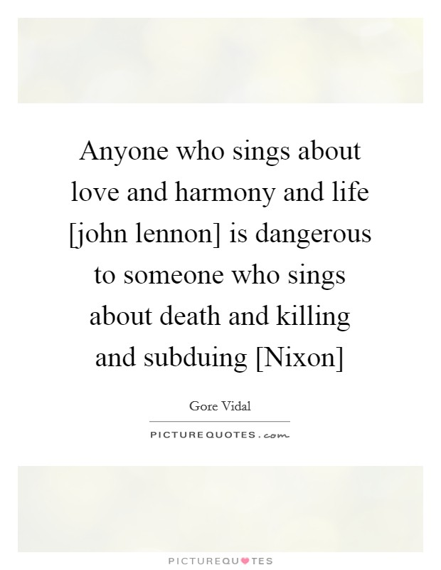 Anyone who sings about love and harmony and life [john lennon] is dangerous to someone who sings about death and killing and subduing [Nixon] Picture Quote #1