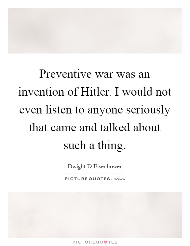 Preventive war was an invention of Hitler. I would not even listen to anyone seriously that came and talked about such a thing Picture Quote #1