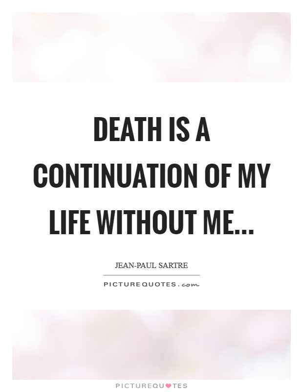 Death is a continuation of my life without me Picture Quote #1