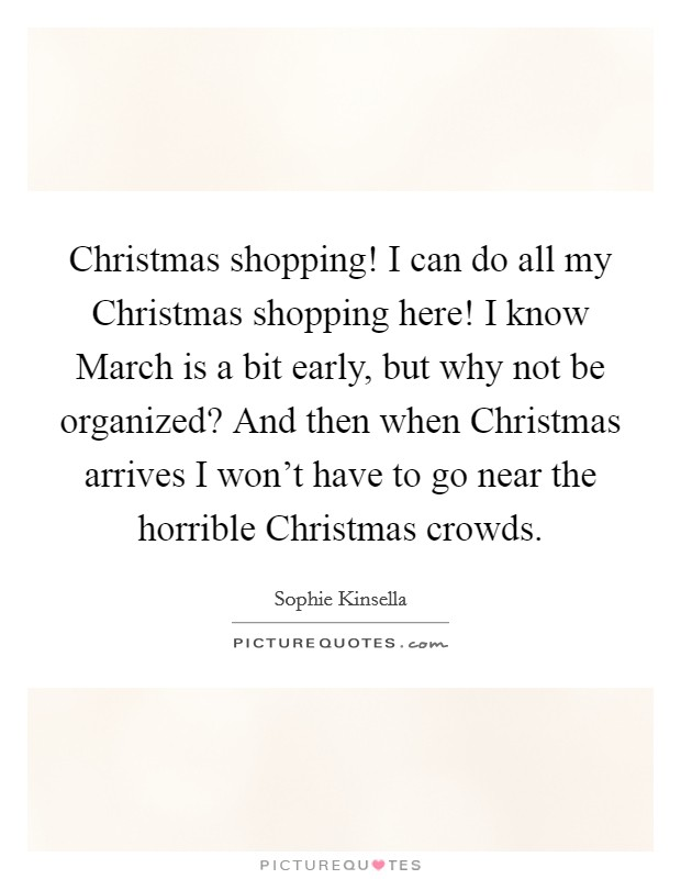 Christmas shopping! I can do all my Christmas shopping here! I know March is a bit early, but why not be organized? And then when Christmas arrives I won't have to go near the horrible Christmas crowds Picture Quote #1