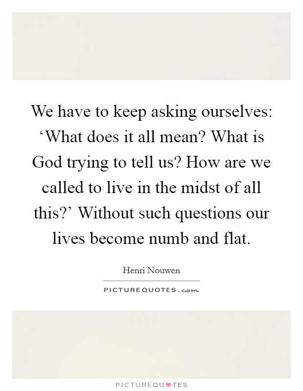 We have to keep asking ourselves: 'What does it all mean? What is God trying to tell us? How are we called to live in the midst of all this?' Without such questions our lives become numb and flat Picture Quote #1