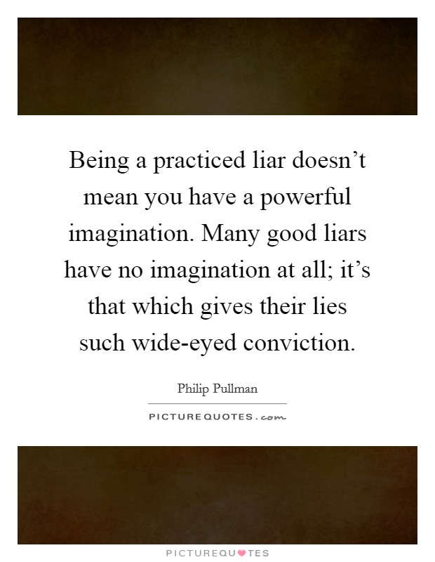 Being a practiced liar doesn't mean you have a powerful imagination. Many good liars have no imagination at all; it's that which gives their lies such wide-eyed conviction Picture Quote #1