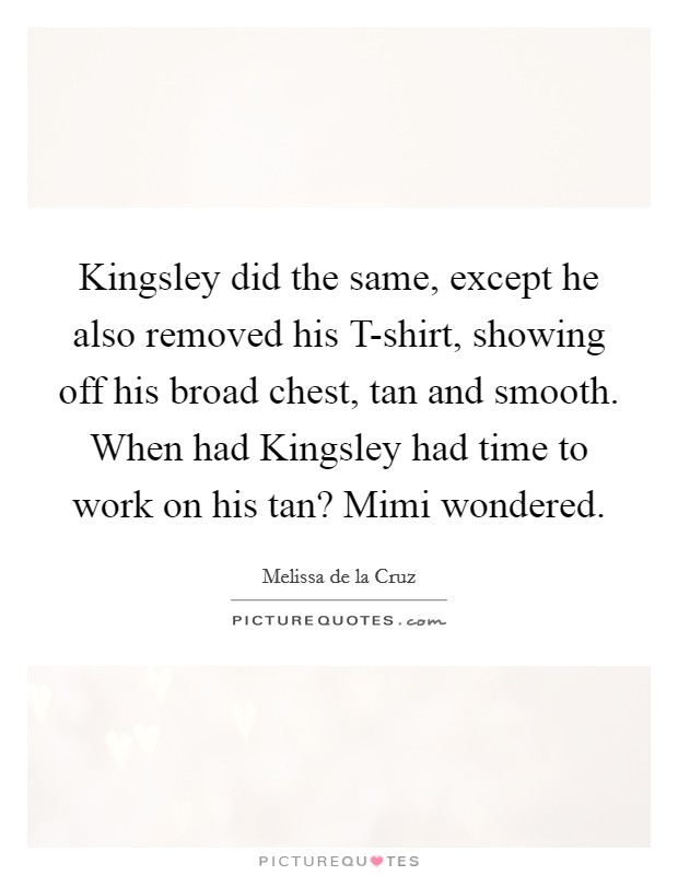 Kingsley did the same, except he also removed his T-shirt, showing off his broad chest, tan and smooth. When had Kingsley had time to work on his tan? Mimi wondered Picture Quote #1