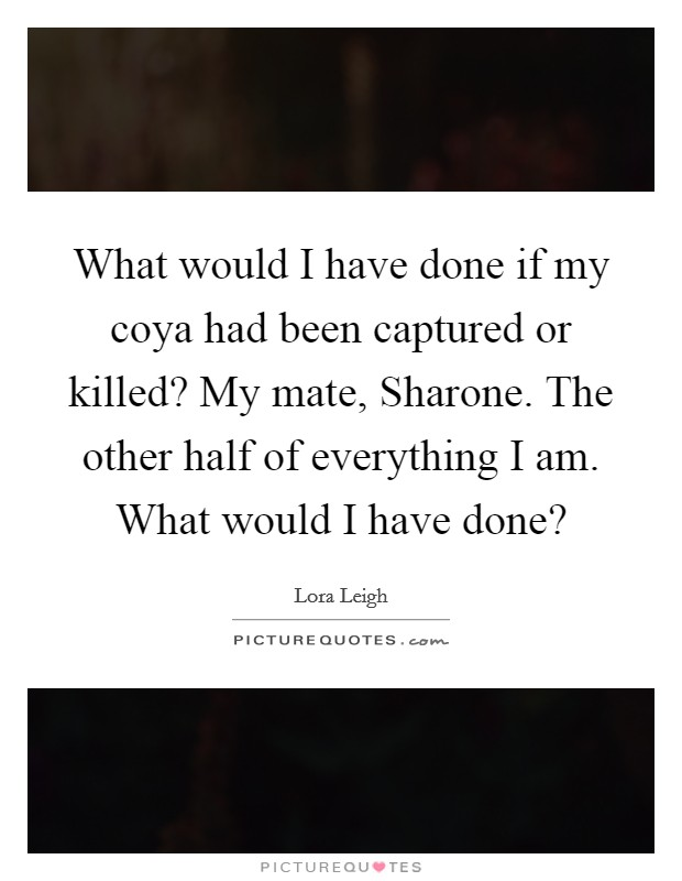 What would I have done if my coya had been captured or killed? My mate, Sharone. The other half of everything I am. What would I have done? Picture Quote #1