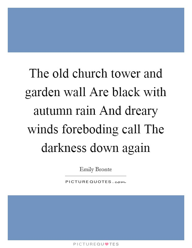 The old church tower and garden wall Are black with autumn rain And dreary winds foreboding call The darkness down again Picture Quote #1