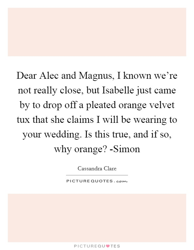 Dear Alec and Magnus, I known we're not really close, but Isabelle just came by to drop off a pleated orange velvet tux that she claims I will be wearing to your wedding. Is this true, and if so, why orange? -Simon Picture Quote #1