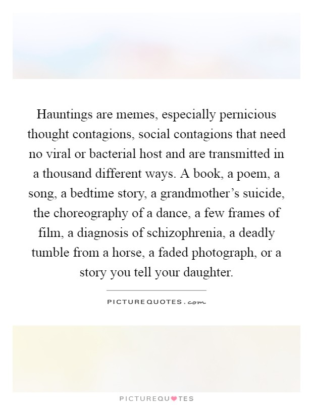 Hauntings are memes, especially pernicious thought contagions, social contagions that need no viral or bacterial host and are transmitted in a thousand different ways. A book, a poem, a song, a bedtime story, a grandmother's suicide, the choreography of a dance, a few frames of film, a diagnosis of schizophrenia, a deadly tumble from a horse, a faded photograph, or a story you tell your daughter Picture Quote #1