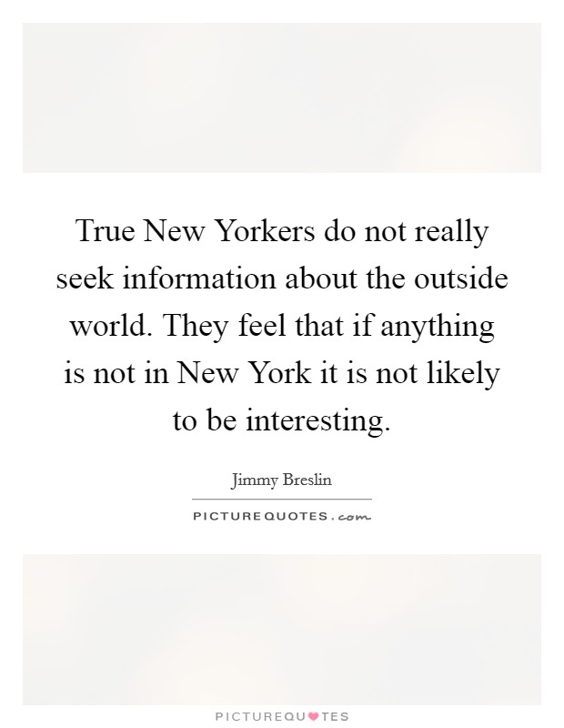 True New Yorkers do not really seek information about the outside world. They feel that if anything is not in New York it is not likely to be interesting Picture Quote #1