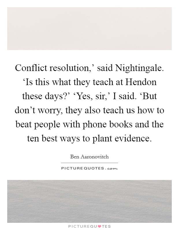 Conflict resolution,' said Nightingale. 'Is this what they teach at Hendon these days?' 'Yes, sir,' I said. 'But don't worry, they also teach us how to beat people with phone books and the ten best ways to plant evidence Picture Quote #1